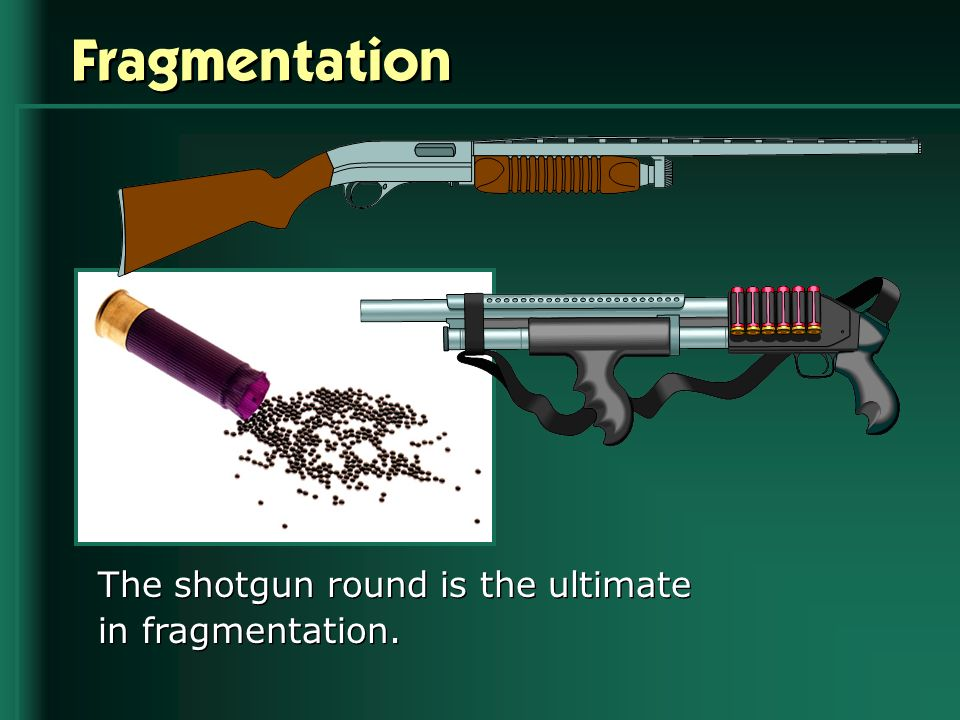 Fragmentation The shotgun round is the ultimate in fragmentation.