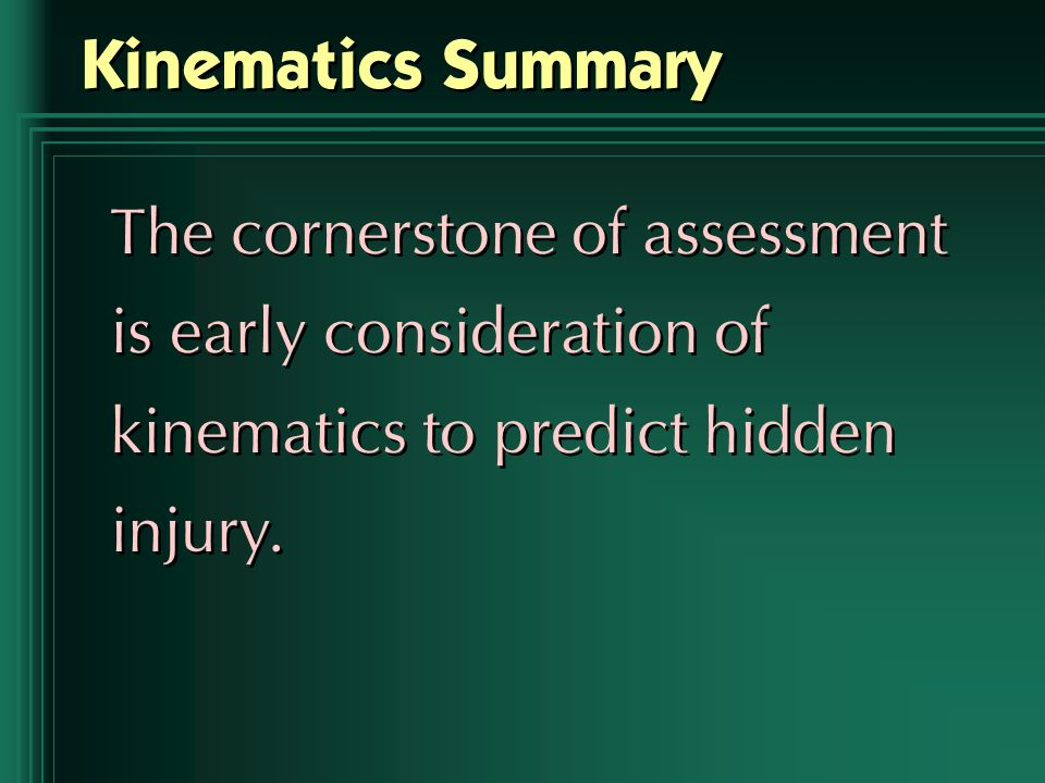 Kinematics Summary The cornerstone of assessment is early consideration of kinematics to predict hidden injury.