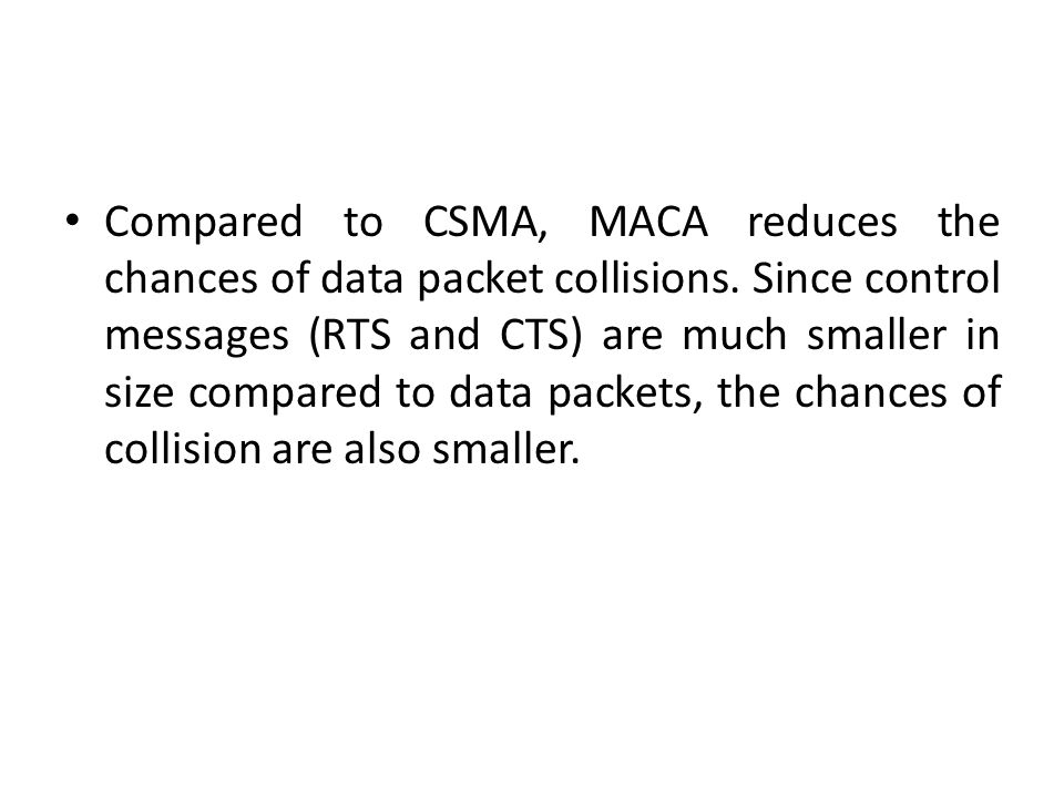 Compared to CSMA, MACA reduces the chances of data packet collisions