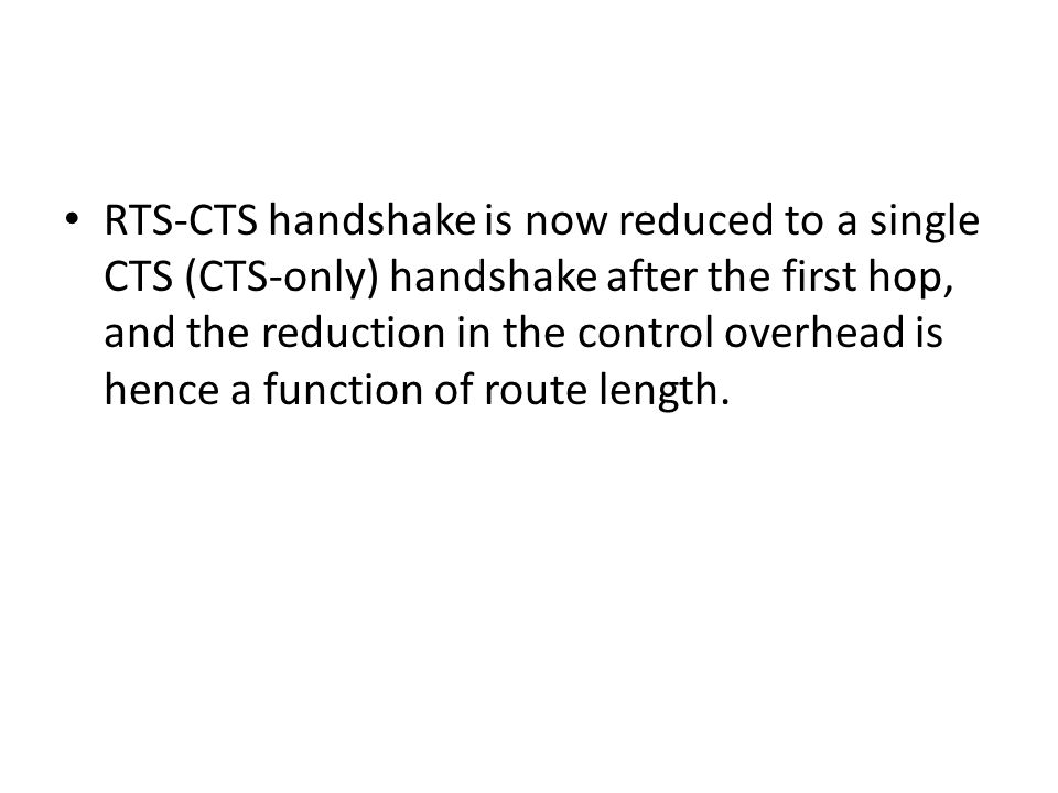 RTS-CTS handshake is now reduced to a single CTS (CTS-only) handshake after the first hop, and the reduction in the control overhead is hence a function of route length.
