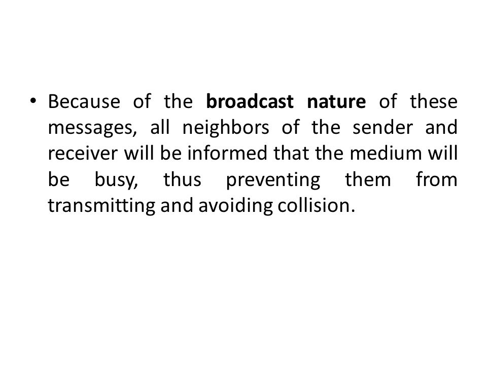 Because of the broadcast nature of these messages, all neighbors of the sender and receiver will be informed that the medium will be busy, thus preventing them from transmitting and avoiding collision.
