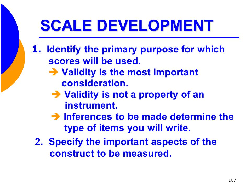 SCALE DEVELOPMENT 1. Identify the primary purpose for which scores will be used.  Validity is the most important.