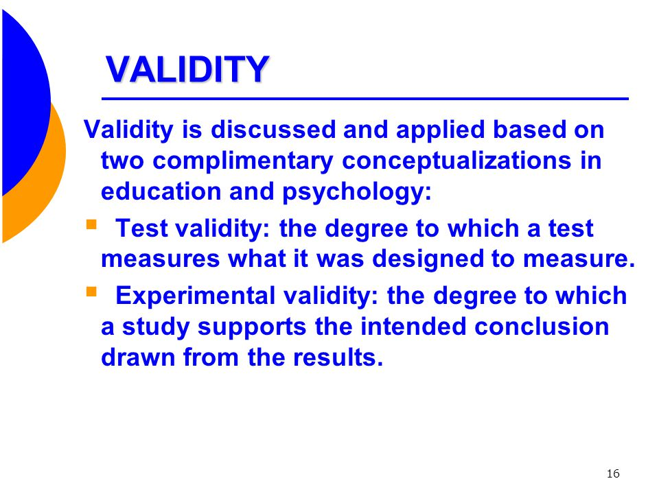 VALIDITY Validity is discussed and applied based on two complimentary conceptualizations in education and psychology: