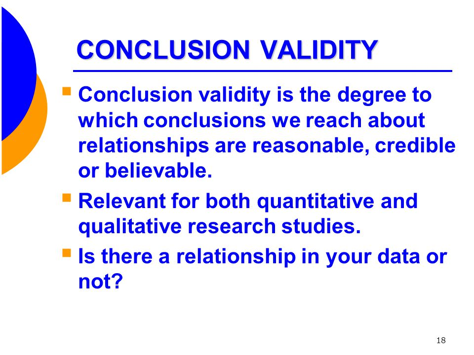 CONCLUSION VALIDITY Conclusion validity is the degree to which conclusions we reach about relationships are reasonable, credible or believable.