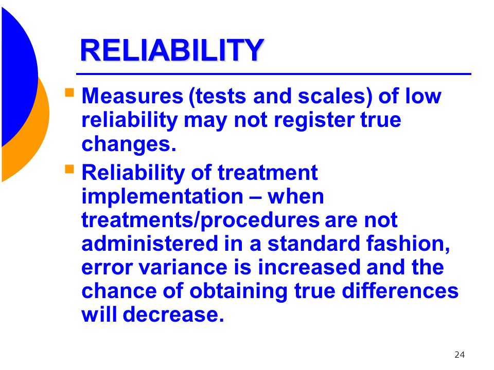 RELIABILITY Measures (tests and scales) of low reliability may not register true changes.