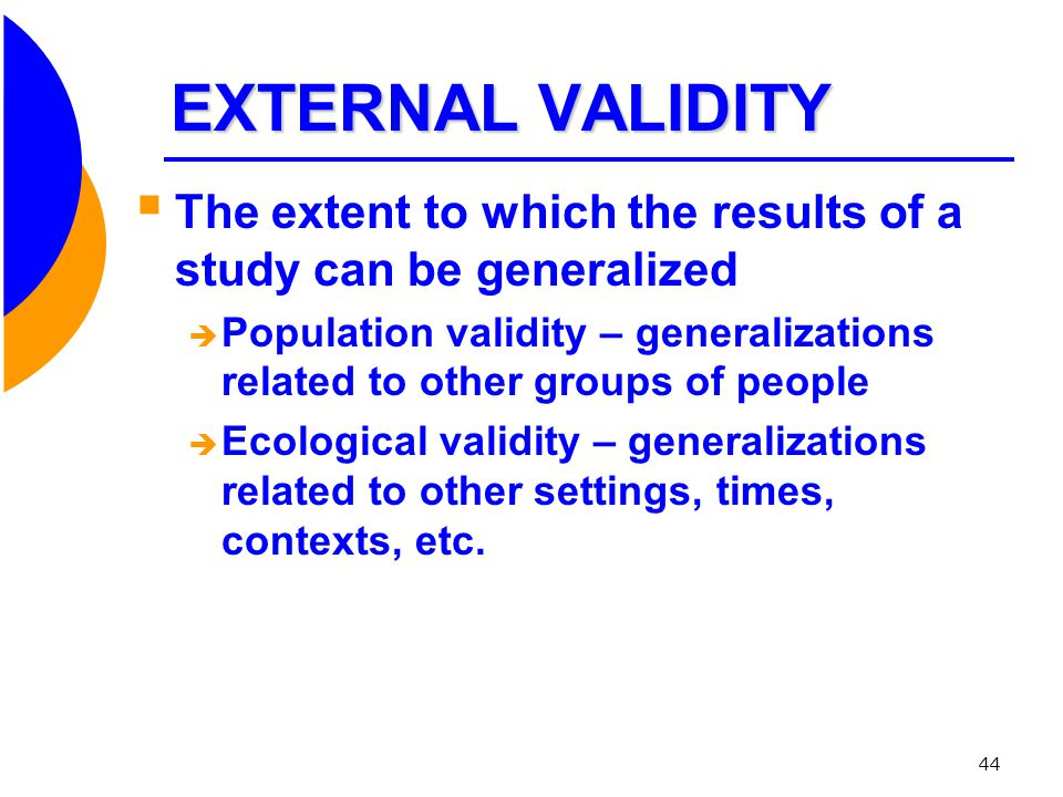 EXTERNAL VALIDITY The extent to which the results of a study can be generalized.