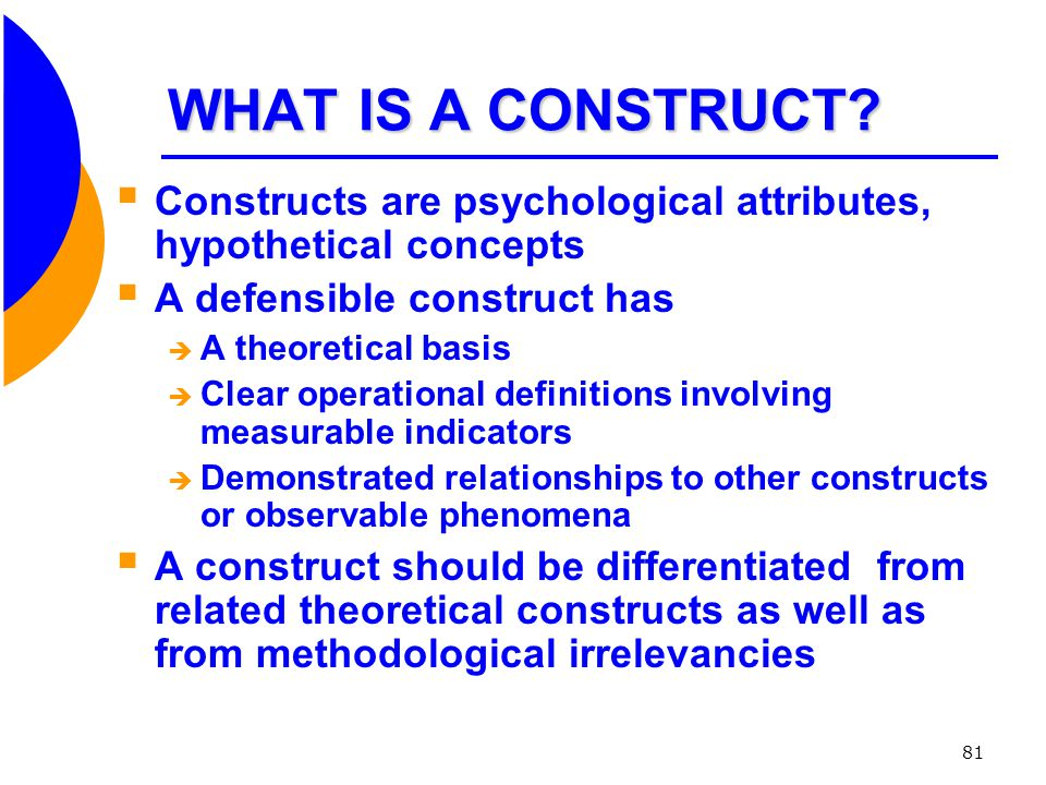 WHAT IS A CONSTRUCT Constructs are psychological attributes, hypothetical concepts. A defensible construct has.