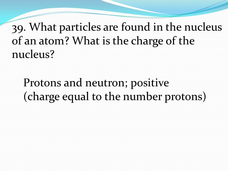 39. What particles are found in the nucleus of an atom