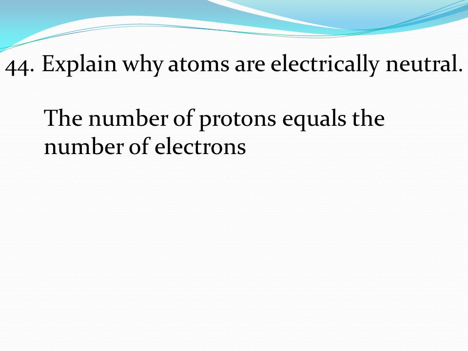 44. Explain why atoms are electrically neutral.