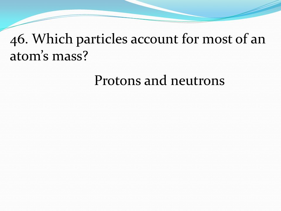 46. Which particles account for most of an atom's mass