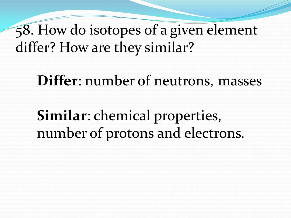 58. How do isotopes of a given element differ How are they similar