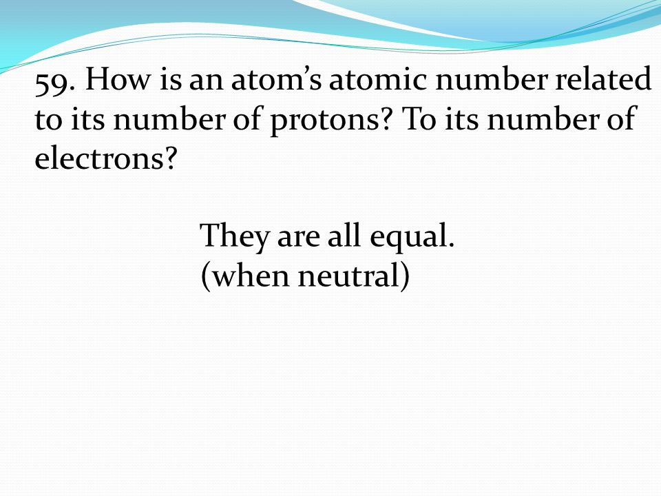 59. How is an atom's atomic number related to its number of protons