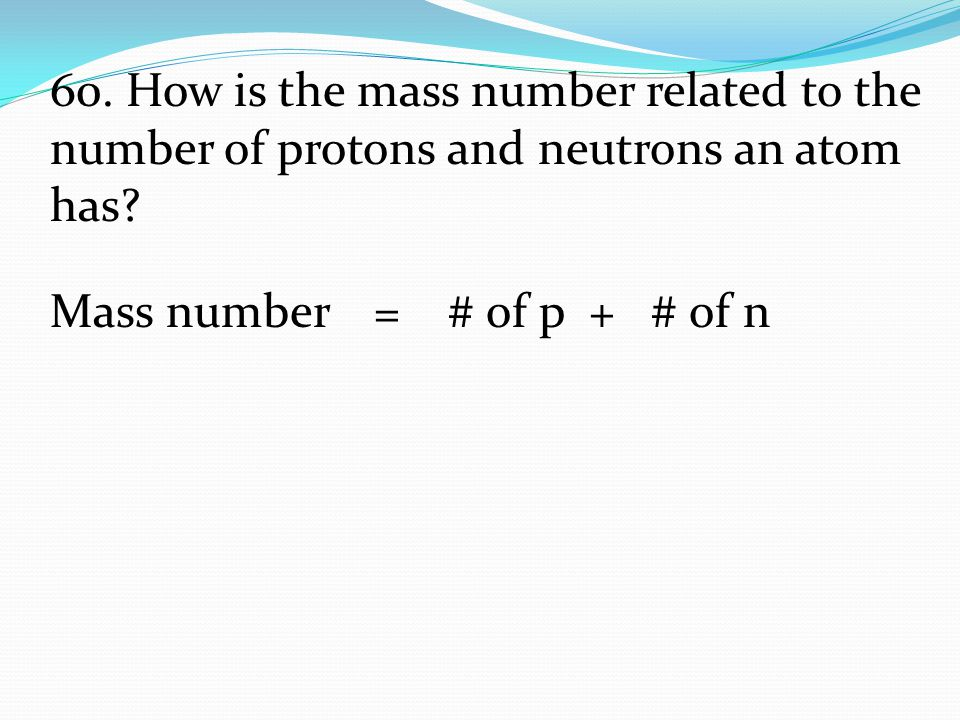 60. How is the mass number related to the number of protons and neutrons an atom has
