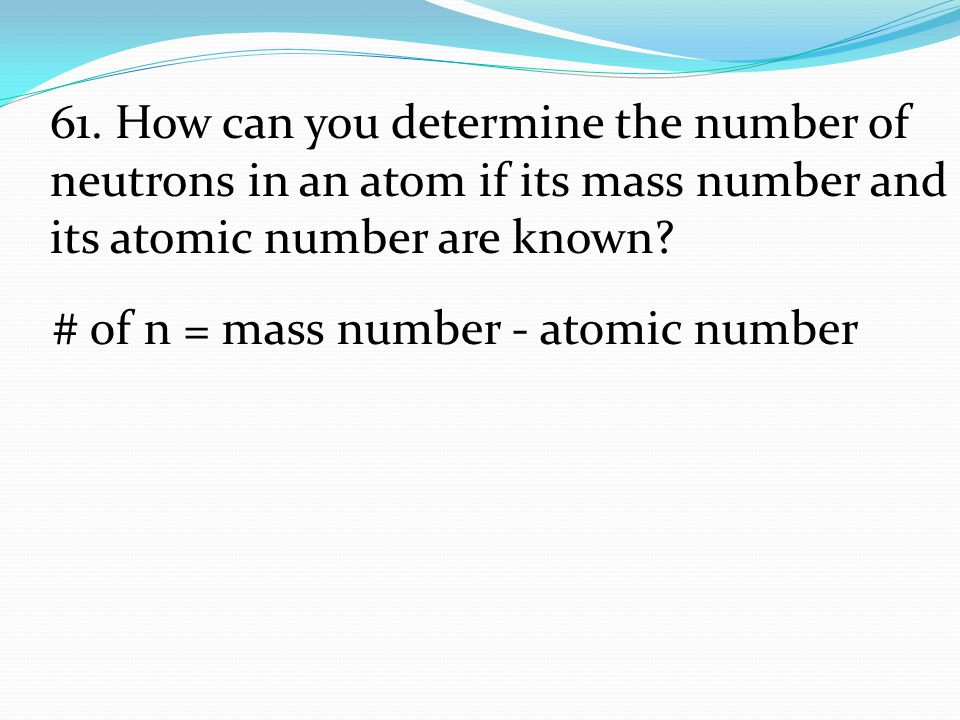 61. How can you determine the number of neutrons in an atom if its mass number and its atomic number are known