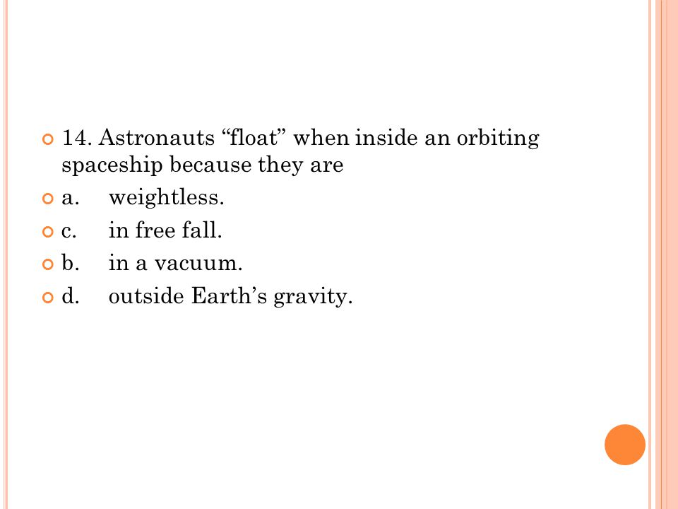 14. Astronauts float when inside an orbiting spaceship because they are