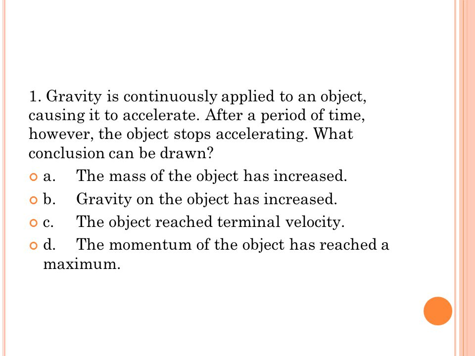 1. Gravity is continuously applied to an object, causing it to accelerate. After a period of time, however, the object stops accelerating. What conclusion can be drawn