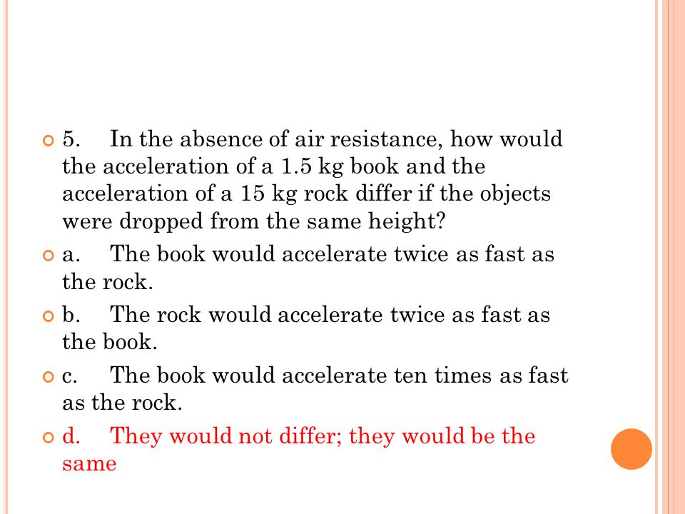 5. In the absence of air resistance, how would the acceleration of a 1