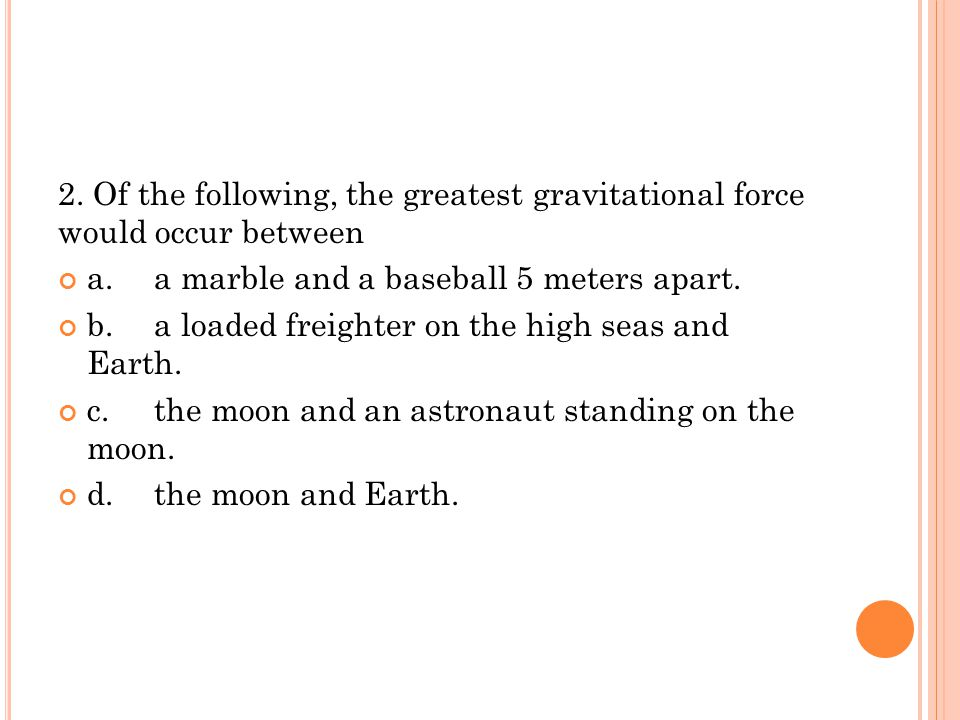 2. Of the following, the greatest gravitational force would occur between