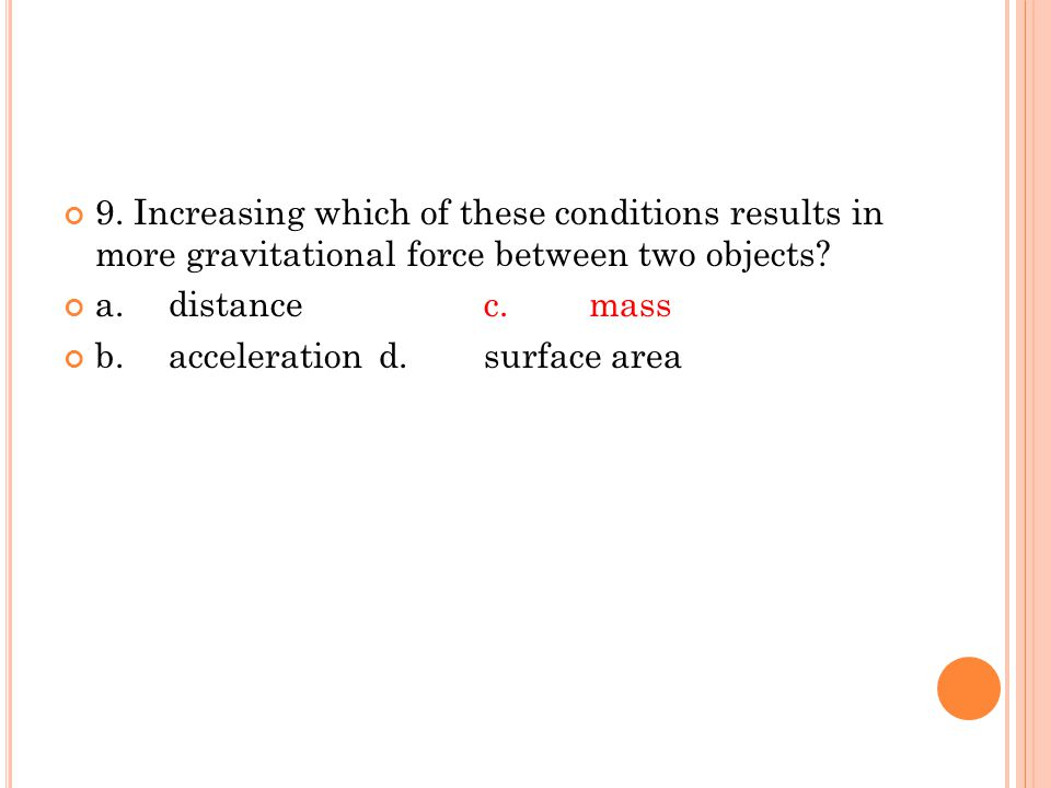 9. Increasing which of these conditions results in more gravitational force between two objects