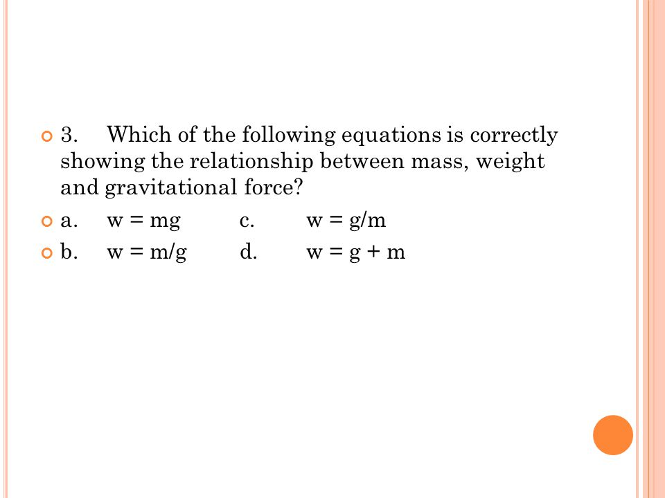 3. Which of the following equations is correctly showing the relationship between mass, weight and gravitational force