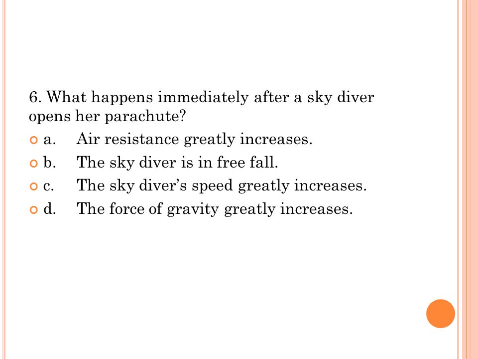 6. What happens immediately after a sky diver opens her parachute