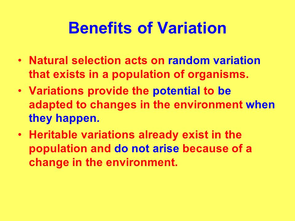 Benefits of Variation Natural selection acts on random variation that exists in a population of organisms.