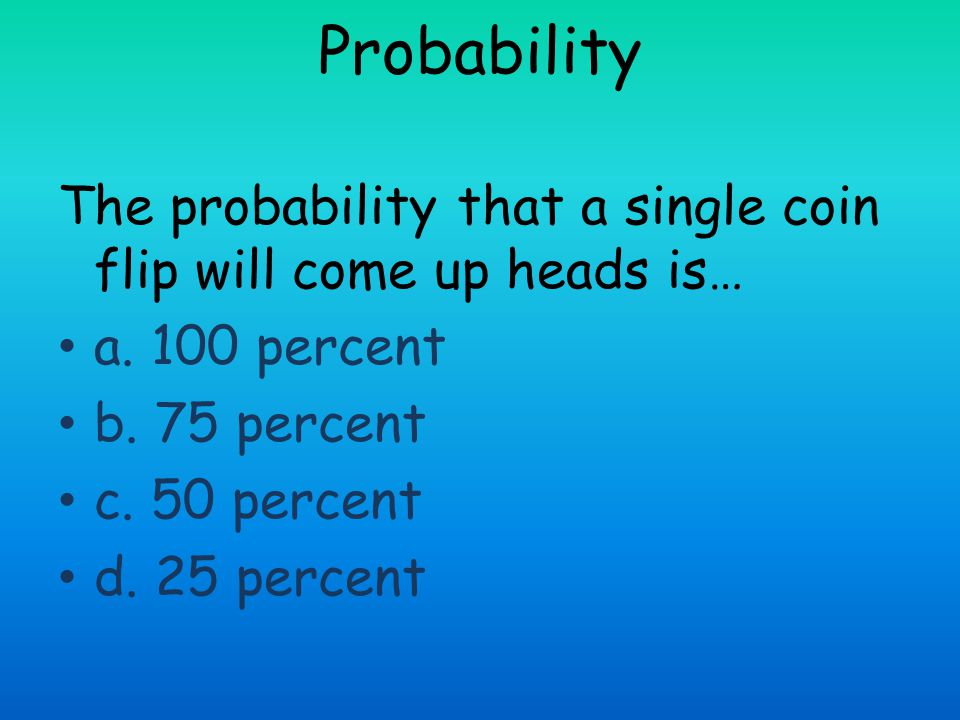 Probability The probability that a single coin flip will come up heads is… a. 100 percent. b. 75 percent.
