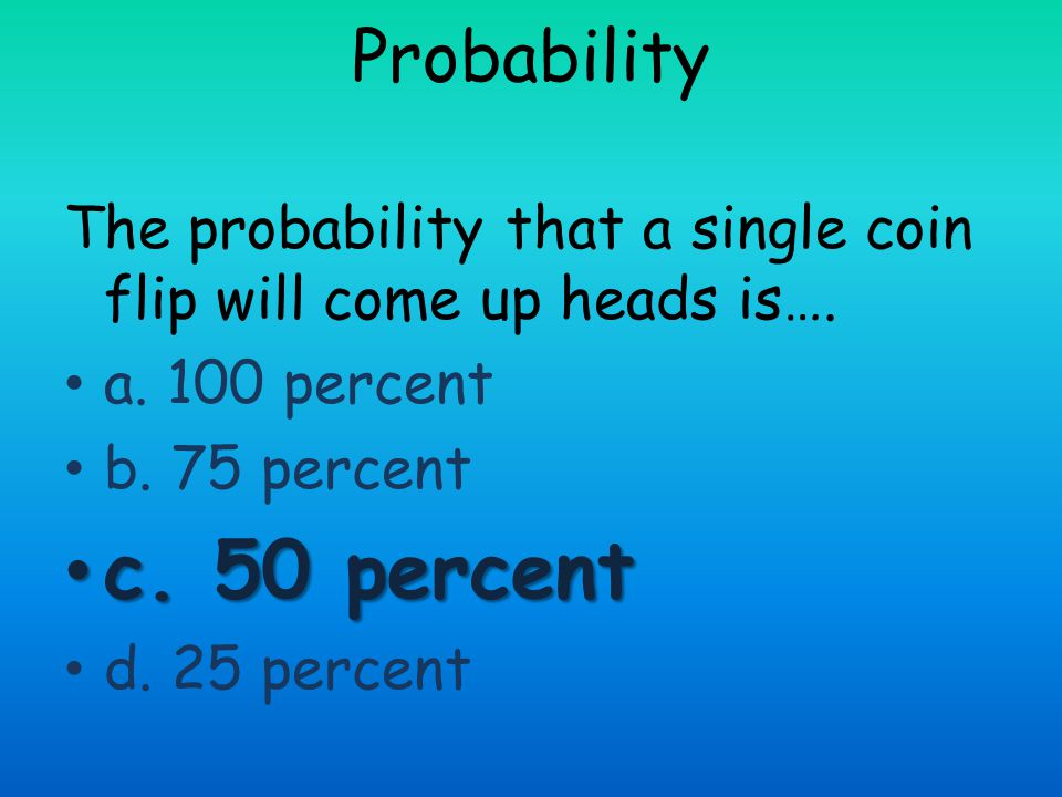 Probability The probability that a single coin flip will come up heads is…. a. 100 percent. b. 75 percent.