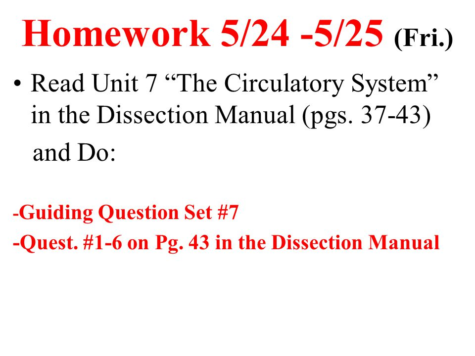 Homework 5/24 -5/25 (Fri.) Read Unit 7 The Circulatory System in the Dissection Manual (pgs. 37-43)