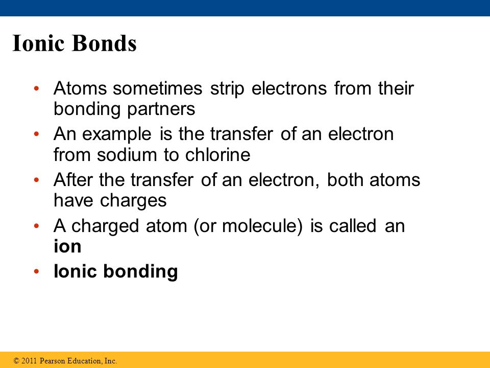 Ionic Bonds Atoms sometimes strip electrons from their bonding partners. An example is the transfer of an electron from sodium to chlorine.