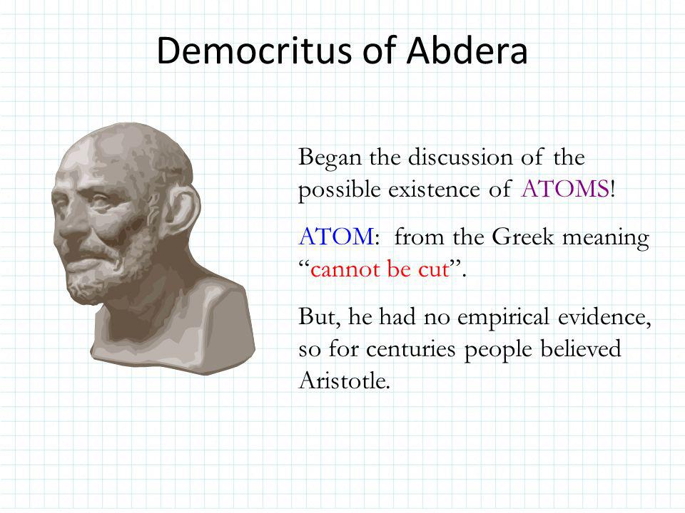 Democritus of Abdera Began the discussion of the possible existence of ATOMS! ATOM: from the Greek meaning cannot be cut .