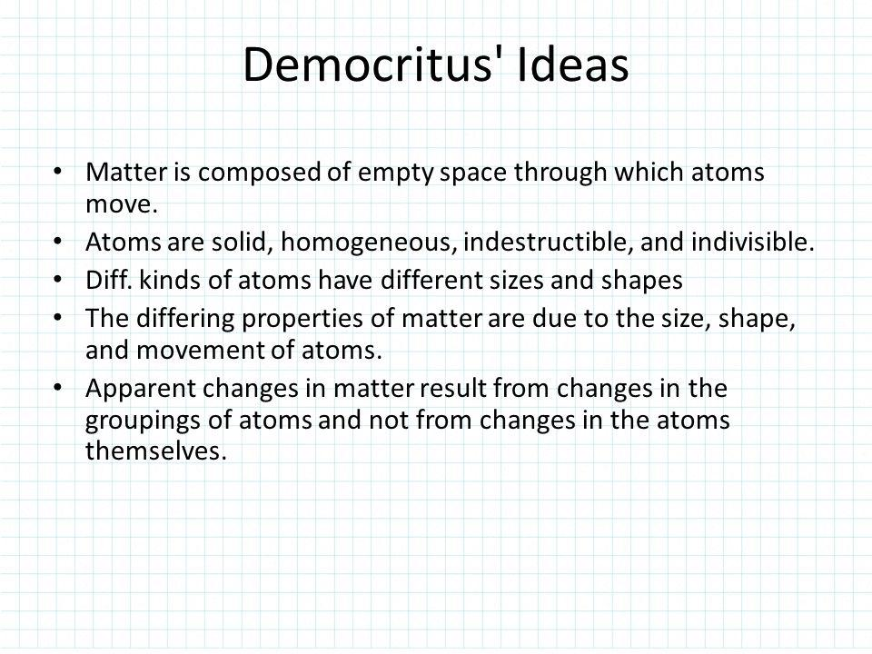 Democritus Ideas Matter is composed of empty space through which atoms move. Atoms are solid, homogeneous, indestructible, and indivisible.