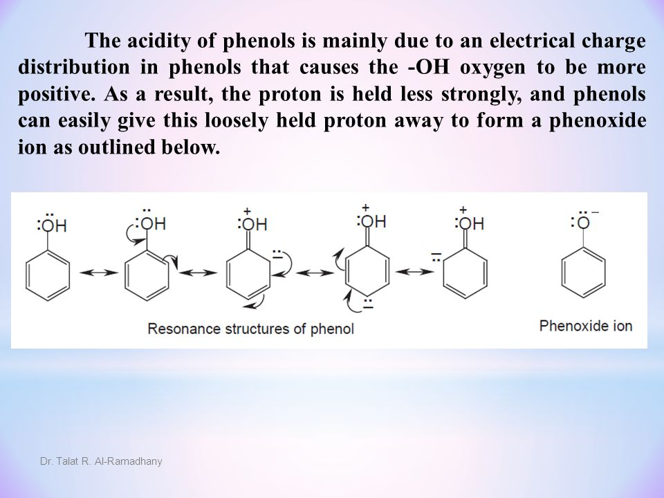 The acidity of phenols is mainly due to an electrical charge distribution in phenols that causes the -OH oxygen to be more positive. As a result, the proton is held less strongly, and phenols can easily give this loosely held proton away to form a phenoxide ion as outlined below.