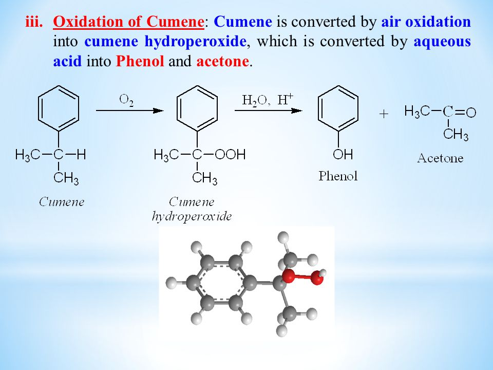 Oxidation of Cumene: Cumene is converted by air oxidation into cumene hydroperoxide, which is converted by aqueous acid into Phenol and acetone.
