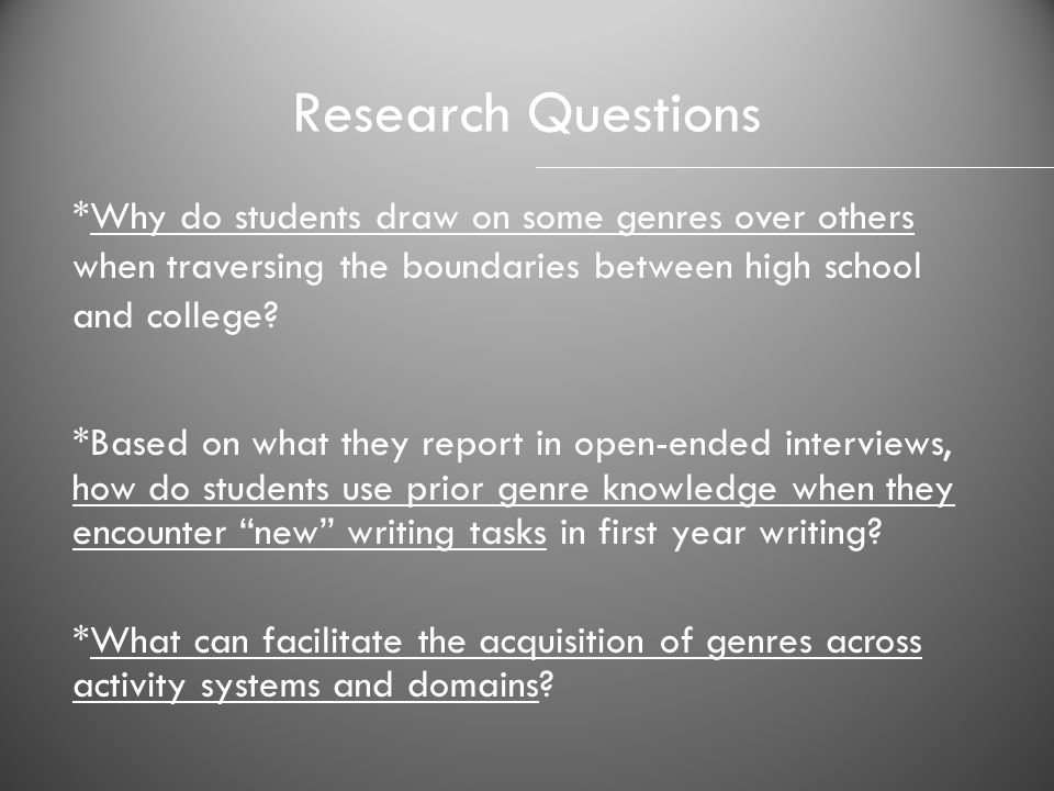 Research Questions *Why do students draw on some genres over others when traversing the boundaries between high school and college