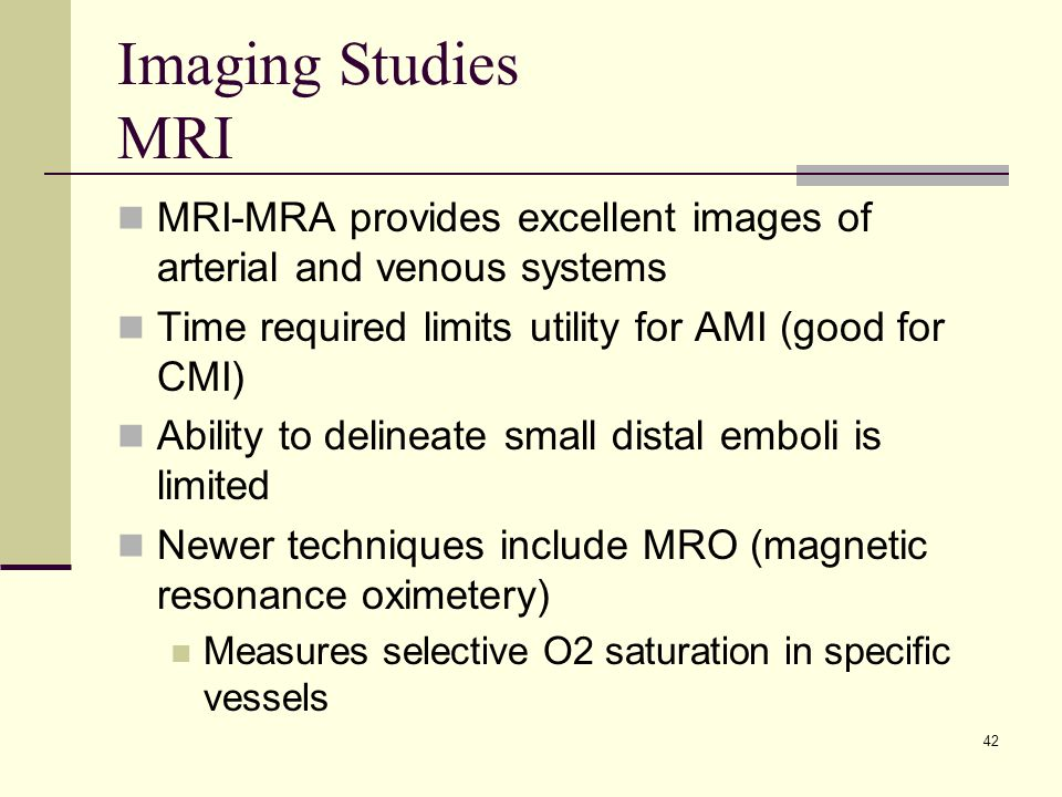 Imaging Studies MRI MRI-MRA provides excellent images of arterial and venous systems. Time required limits utility for AMI (good for CMI)