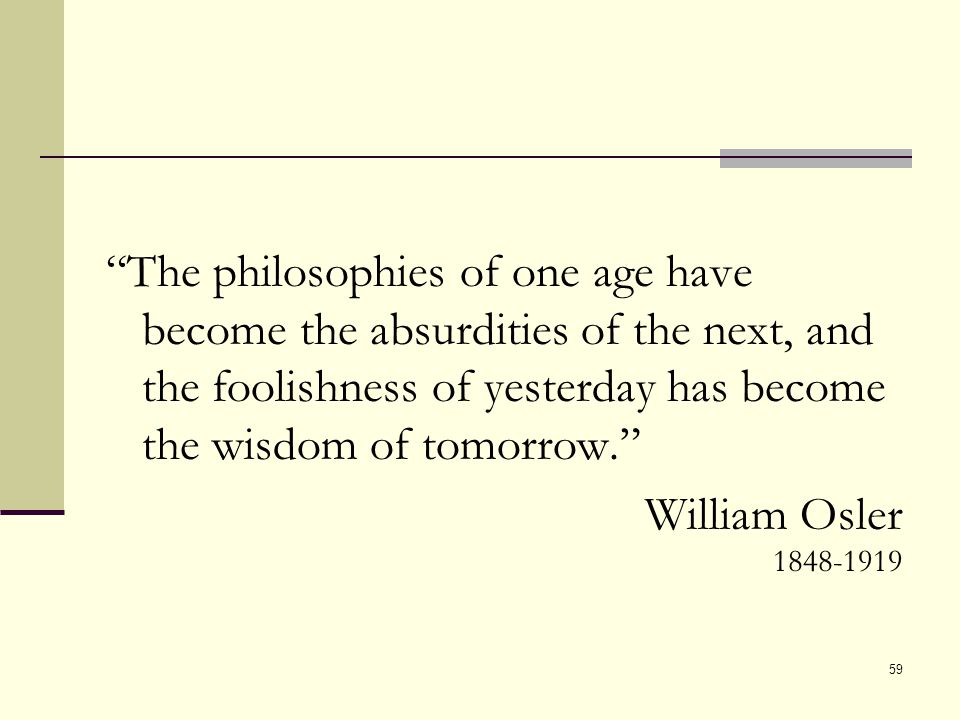 The philosophies of one age have become the absurdities of the next, and the foolishness of yesterday has become the wisdom of tomorrow. William Osler 1848-1919