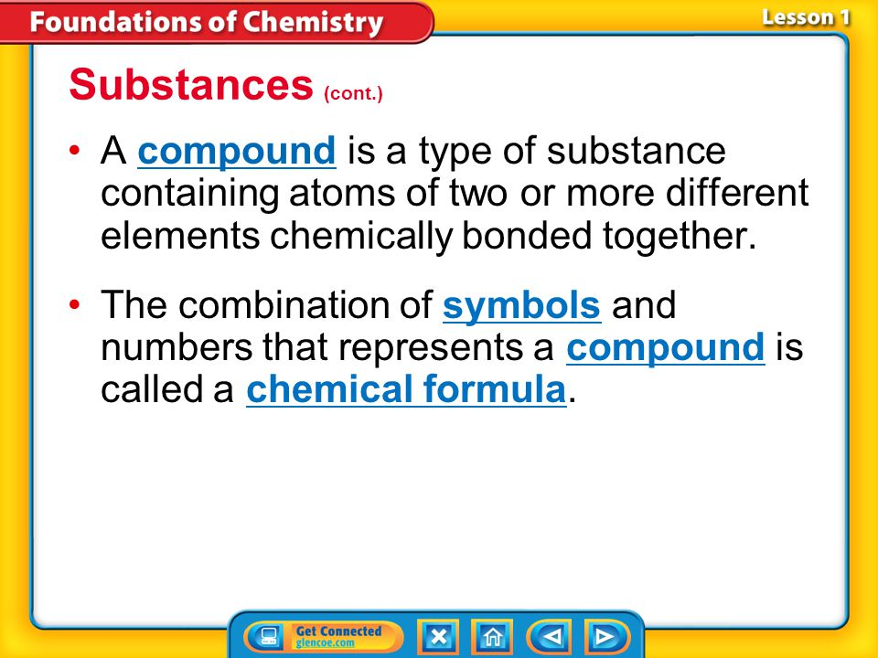 Substances (cont.) A compound is a type of substance containing atoms of two or more different elements chemically bonded together.