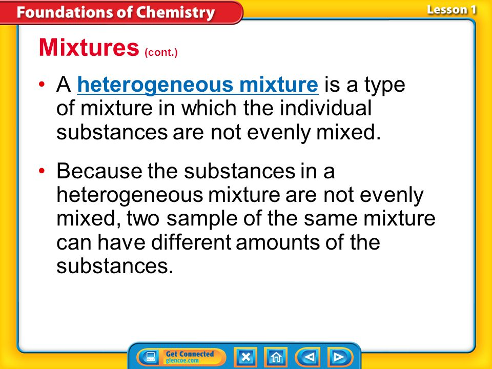 Mixtures (cont.) A heterogeneous mixture is a type of mixture in which the individual substances are not evenly mixed.