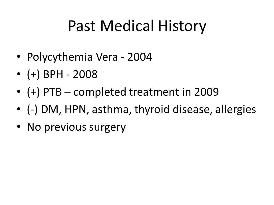 Past Medical History Polycythemia Vera - 2004 (+) BPH - 2008