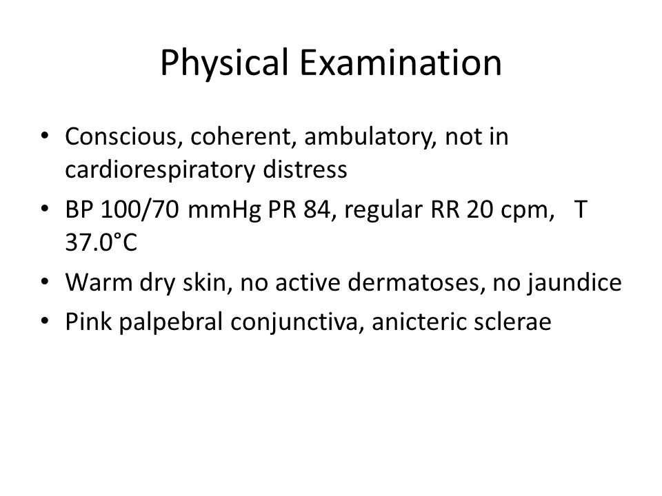 Physical Examination Conscious, coherent, ambulatory, not in cardiorespiratory distress. BP 100/70 mmHg PR 84, regular RR 20 cpm, T 37.0°C.