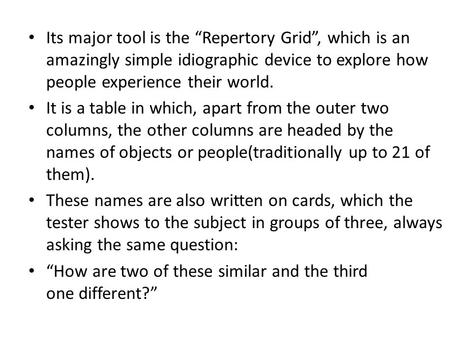 Its major tool is the Repertory Grid , which is an amazingly simple idiographic device to explore how people experience their world.