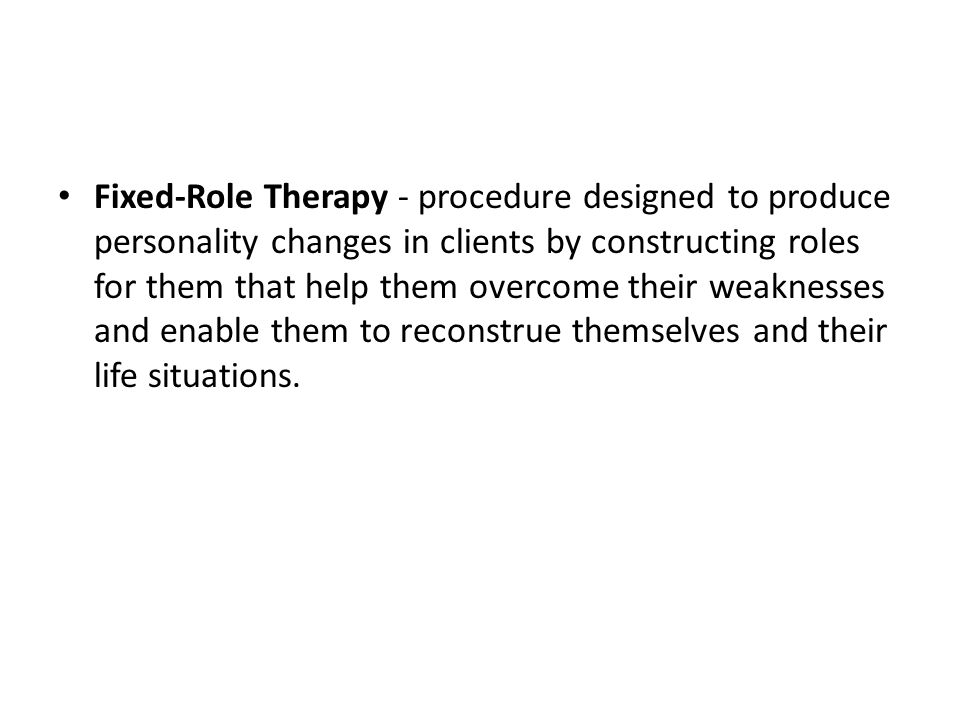 Fixed-Role Therapy - procedure designed to produce personality changes in clients by constructing roles for them that help them overcome their weaknesses and enable them to reconstrue themselves and their life situations.