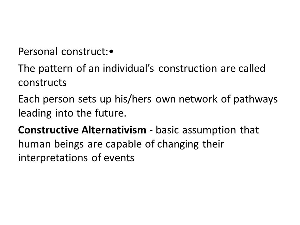 Personal construct:• The pattern of an individual's construction are called constructs Each person sets up his/hers own network of pathways leading into the future.