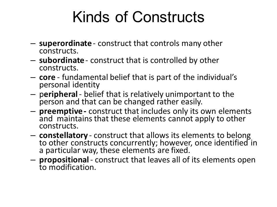 Kinds of Constructs superordinate - construct that controls many other constructs. subordinate - construct that is controlled by other constructs.