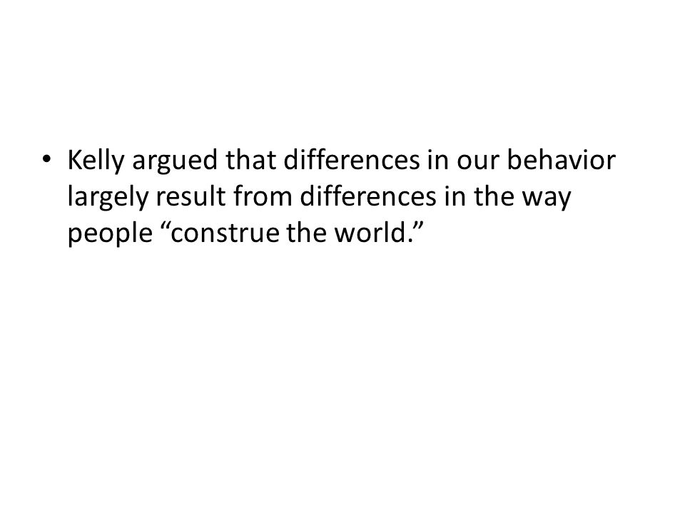 Kelly argued that differences in our behavior largely result from differences in the way people construe the world.
