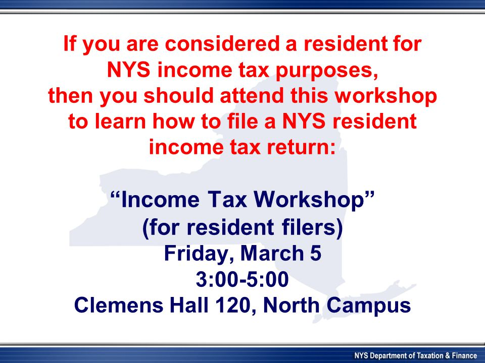 If you are considered a resident for NYS income tax purposes, then you should attend this workshop to learn how to file a NYS resident income tax return: Income Tax Workshop (for resident filers) Friday, March 5 3:00-5:00 Clemens Hall 120, North Campus