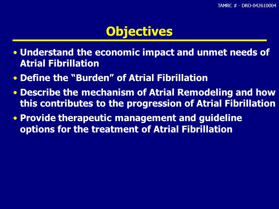Objectives Understand the economic impact and unmet needs of Atrial Fibrillation. Define the Burden of Atrial Fibrillation.