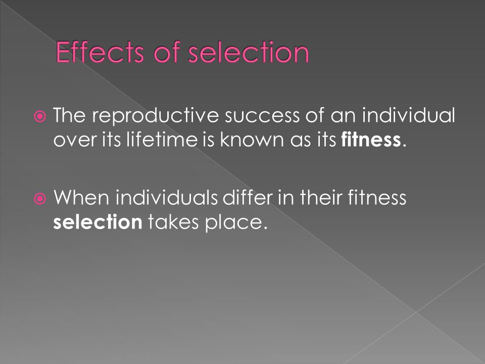 Effects of selection The reproductive success of an individual over its lifetime is known as its fitness.