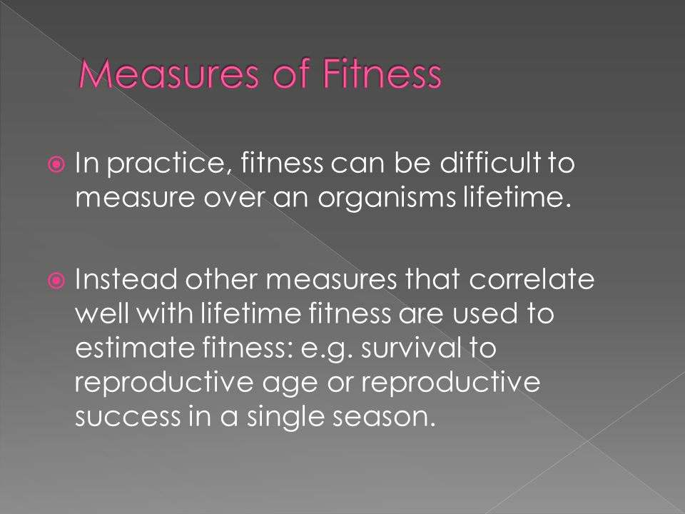 Measures of Fitness In practice, fitness can be difficult to measure over an organisms lifetime.